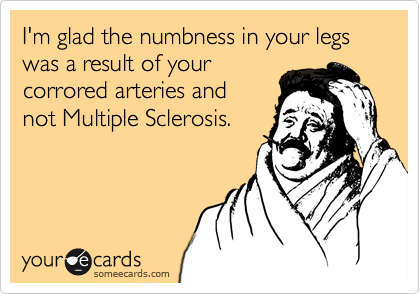 I'm glad the numbness in your legs was a result of your corrored arteries and  not Multiple Sclerosis.