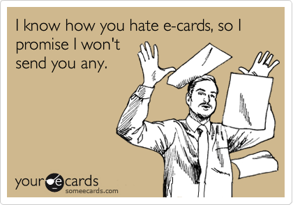 I know how you hate e-cards, so I promise I won't send you any.
