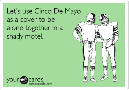 Let's use Cinco De Mayo as a cover to be  alone together in a shady motel.