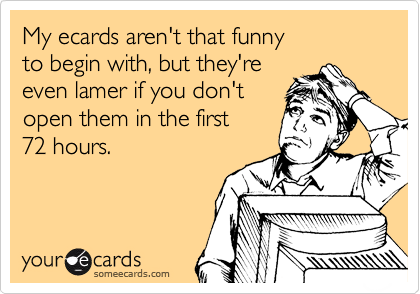 My ecards aren't that funny  to begin with, but they're even lamer if you don't  open them in the first 72 hours.