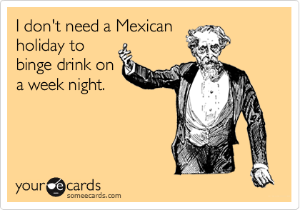 I don't need a Mexican holiday to binge drink on a week night.