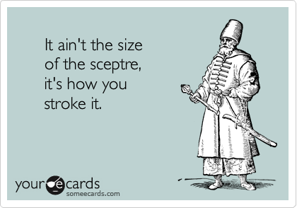 It ain't the size       of the sceptre,       it's how you       stroke it.