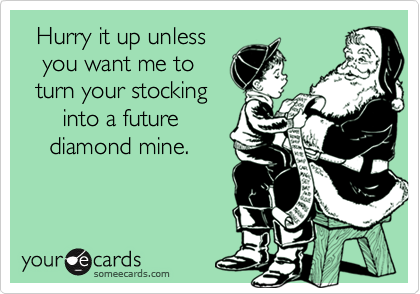 Hurry it up unless    you want me to   turn your stocking       into a future     diamond mine.