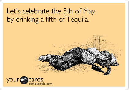 Let's celebrate the 5th of May by drinking a fifth of Tequila.