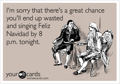 I'm sorry that there's a great chance you'll end up wasted and singing Feliz Navidad by 8 p.m. tonight.