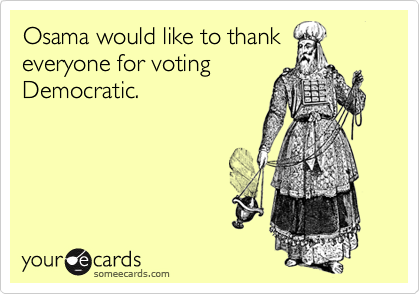 Osama would like to thank everyone for voting Democratic.