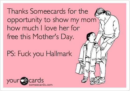Thanks Someecards for the opportunity to show my mom how much I love her for free this Mother's Day.   PS: Fuck you Hallmark
