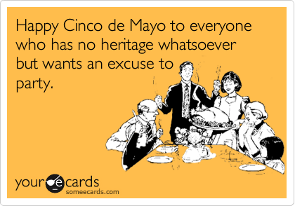 Happy Cinco de Mayo to everyone who has no heritage whatsoever but wants an excuse to party.