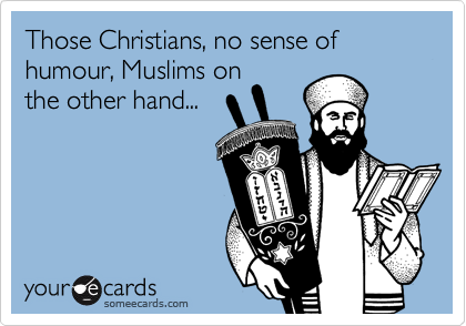 Those Christians, no sense of humour, Muslims on the other hand...