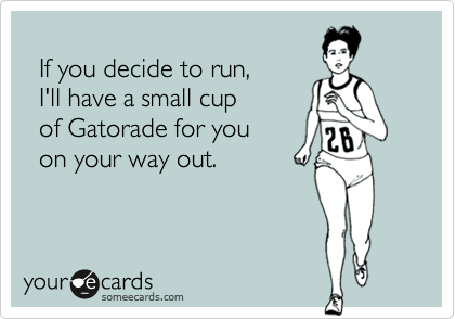 If you decide to run,   I'll have a small cup   of Gatorade for you   on your way out.