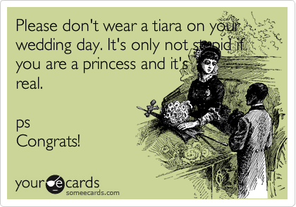 Please don't wear a tiara on your wedding day. It's only not stupid if you are a princess and it's real.  ps Congrats!