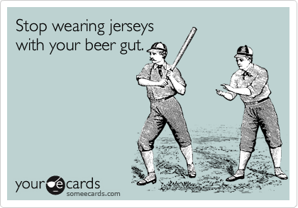 Stop wearing jerseys with your beer gut.