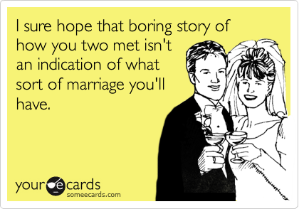 I sure hope that boring story of how you two met isn't an indication of what sort of marriage you'll have.