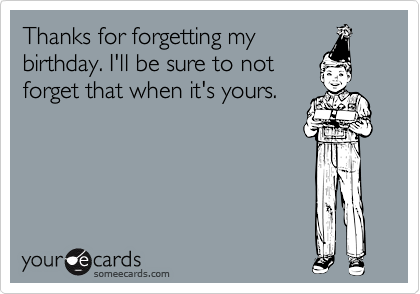 Thanks for forgetting my birthday. I'll be sure to not forget that when it's yours.