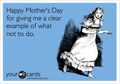 Happy Mother's Dayfor giving me a clearexample of whatnot to do.