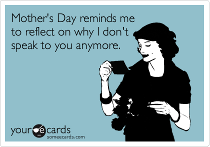 Mother's Day reminds me to reflect on why I don't speak to you anymore.