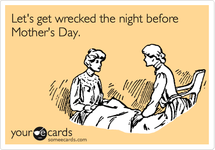 Let's get wrecked the night before Mother's Day.