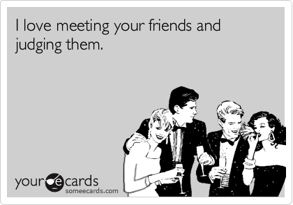 I love meeting your friends and judging them.