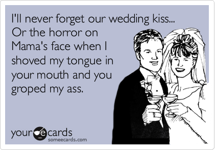 I'll never forget our wedding kiss... Or the horror on Mama's face when I shoved my tongue in your mouth and you groped my ass.