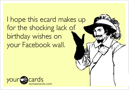 I hope this ecard makes up  for the shocking lack of birthday wishes on your Facebook wall.