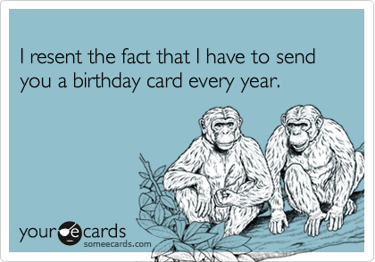 I resent the fact that I have to send you a birthday card every year.