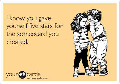 I know you gave yourself five stars for the someecard you created.