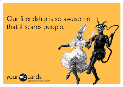 Funny Friendship Ecard: Our friendship is so awesome that it scares people.