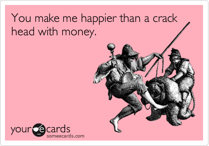 You make me happier than a crack head with money.