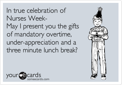 In true celebration of  Nurses Week- May I present you the gifts of mandatory overtime, under-appreciation and a  three minute lunch break?