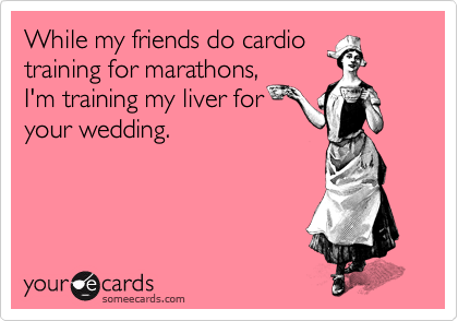 While my friends do cardio training for marathons, I'm training my liver for your wedding.