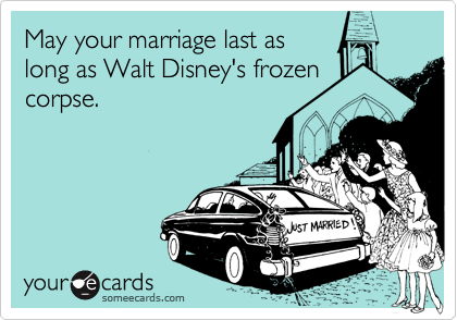 May your marriage last as long as Walt Disney's frozen corpse.