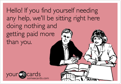 Hello! If you find yourself needing any help, we'll be sitting right here doing nothing and  getting paid more than you.