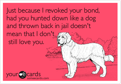 Just because I revoked your bond, had you hunted down like a dog and thrown back in jail doesn't mean that I don't  still love you.