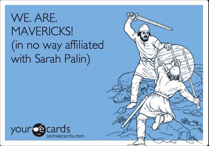 WE. ARE. MAVERICKS!  %28in no way affiliated with Sarah Palin%29