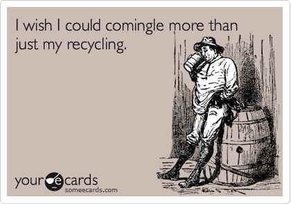 I wish I could comingle more than just my recycling.