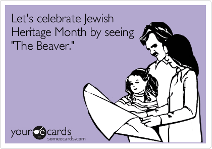 "Let's celebrate Jewish Heritage Month by seeing ""The Beaver."""