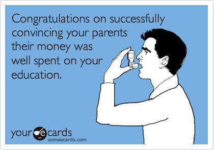Congratulations on successfully convincing your parents their money was well spent on your education.