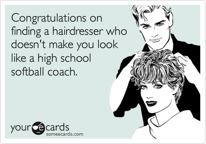 Congratulations on finding a hairdresser who doesn't make you look like a high school softball coach.