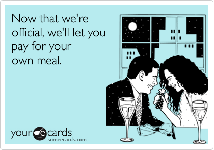 Now that we're official, we'll let you pay for your own meal.