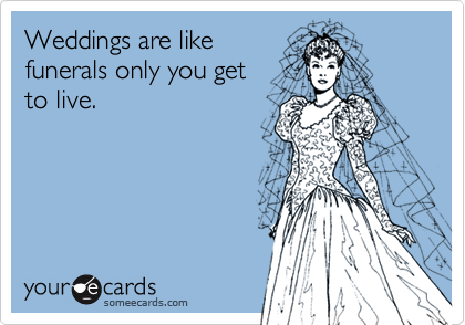 Weddings are like funerals only you get  to live.