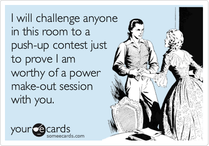 I will challenge anyone in this room to a push-up contest just to prove I am worthy of a power make-out session with you.