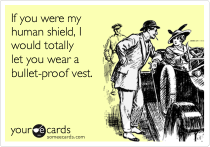 If you were my human shield, I  would totally  let you wear a bullet-proof vest.
