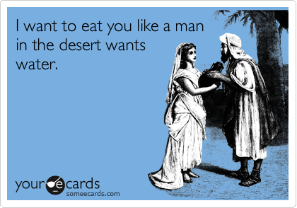 I want to eat you like a man in the desert wants water.