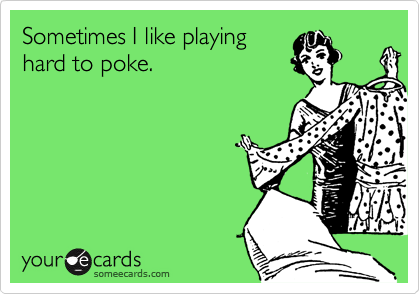 Sometimes I like playing hard to poke.