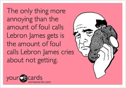 The only thing more annoying than the amount of foul calls Lebron James gets is the amount of foul calls Lebron James cries about not getting.