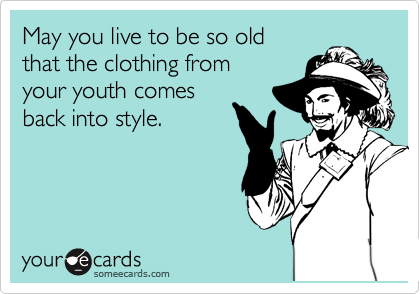 May you live to be so old that the clothing from your youth comes back into style.