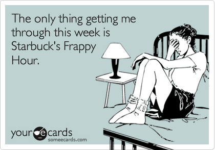 The only thing getting me through this week is Starbuck's Frappy Hour.