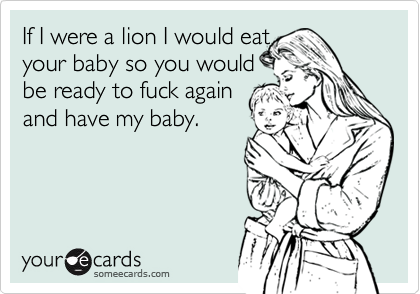 If I were a lion I would eat  your baby so you would  be ready to fuck again  and have my baby.