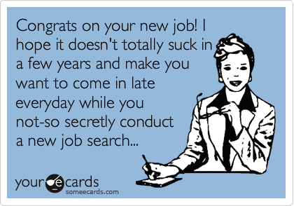 Congrats on your new job! I hope it doesn't totally suck in a few years and make you  want to come in late everyday while you  not-so secretly conduct a new job search...