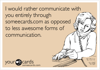I would rather communicate with you entirely through someecards.com as opposed to less awesome forms of communication.